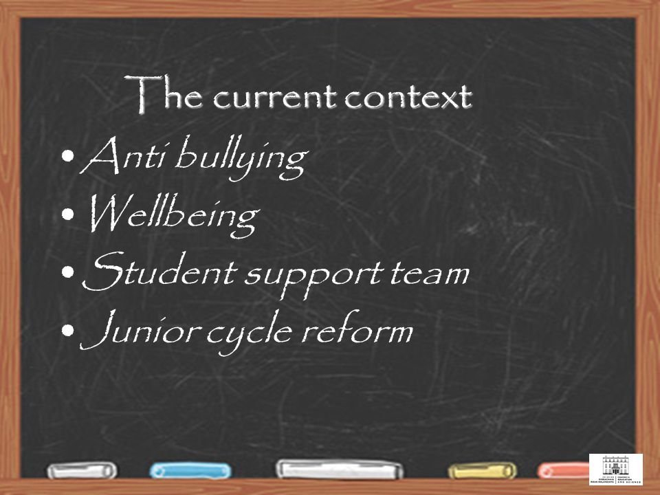 The current context Anti bullying Wellbeing Student support team Junior cycle reform