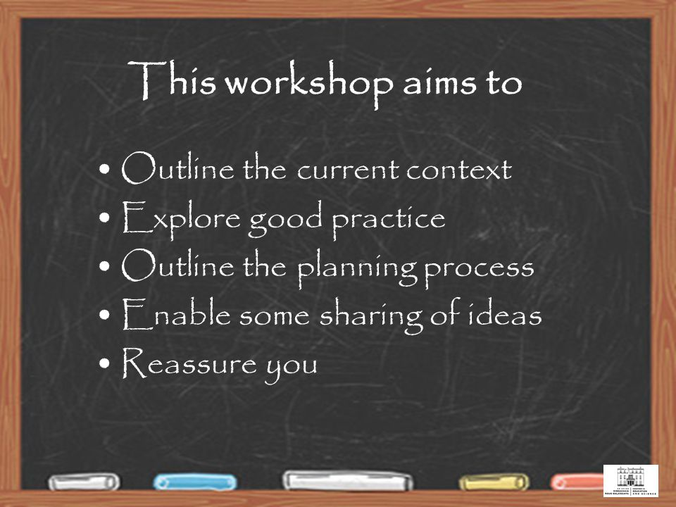 3 This workshop aims to Outline the current context Explore good practice Outline the planning process Enable some sharing of ideas Reassure you