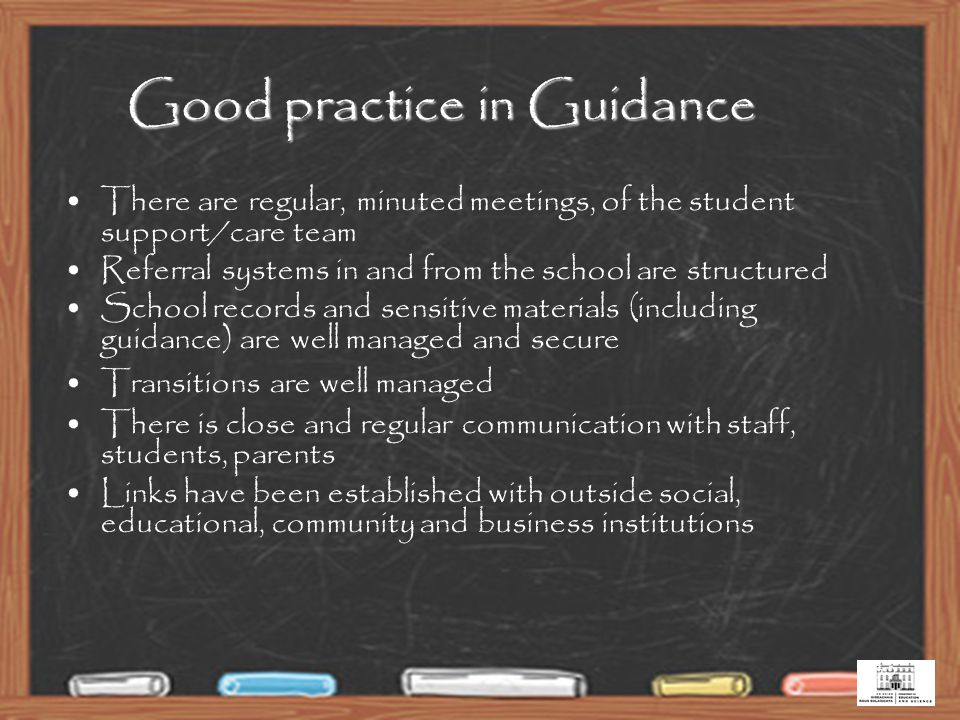 30 Good practice in Guidance There are regular, minuted meetings, of the student support/care team Referral systems in and from the school are structured School records and sensitive materials (including guidance) are well managed and secure Transitions are well managed There is close and regular communication with staff, students, parents Links have been established with outside social, educational, community and business institutions