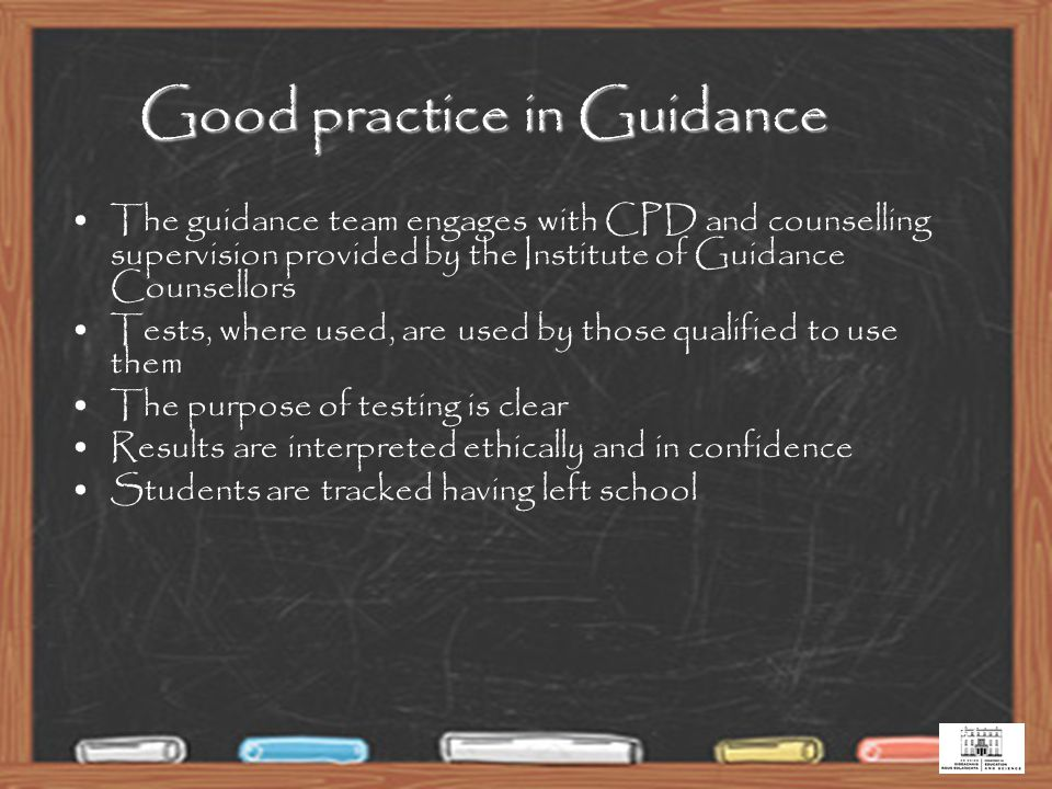 31 Good practice in Guidance The guidance team engages with CPD and counselling supervision provided by the Institute of Guidance Counsellors Tests, where used, are used by those qualified to use them The purpose of testing is clear Results are interpreted ethically and in confidence Students are tracked having left school
