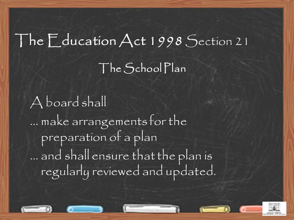 6 The School Plan A board shall … make arrangements for the preparation of a plan … and shall ensure that the plan is regularly reviewed and updated.