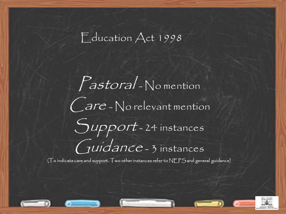 7 Education Act 1998 Pastoral - No mention Care - No relevant mention Support - 24 instances Guidance - 3 instances (To indicate care and support.