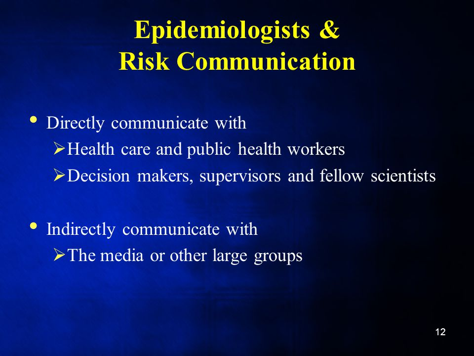 Epidemiologists & Risk Communication Directly communicate with  Health care and public health workers  Decision makers, supervisors and fellow scientists Indirectly communicate with  The media or other large groups 12