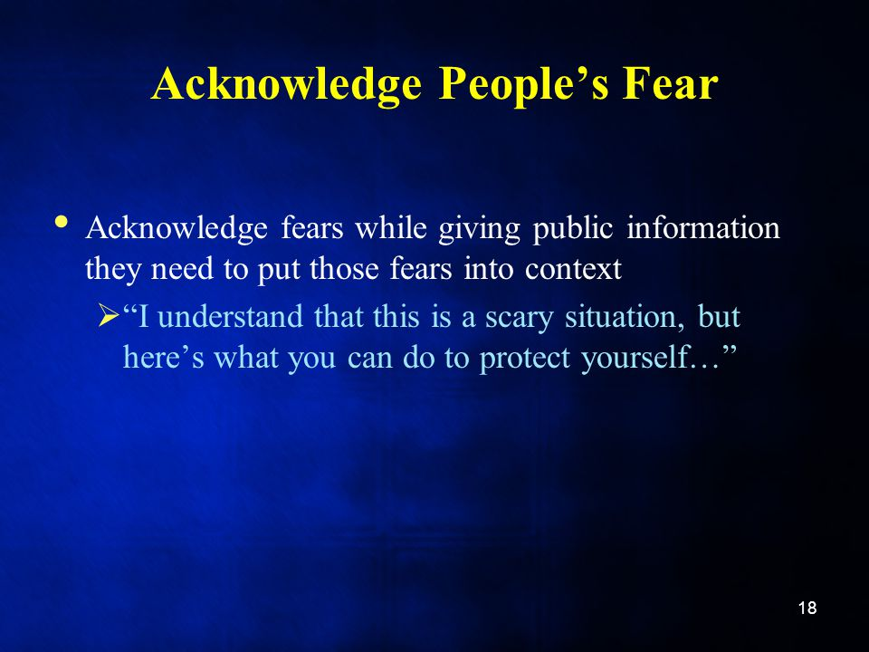 Acknowledge People's Fear Acknowledge fears while giving public information they need to put those fears into context  I understand that this is a scary situation, but here's what you can do to protect yourself… 18