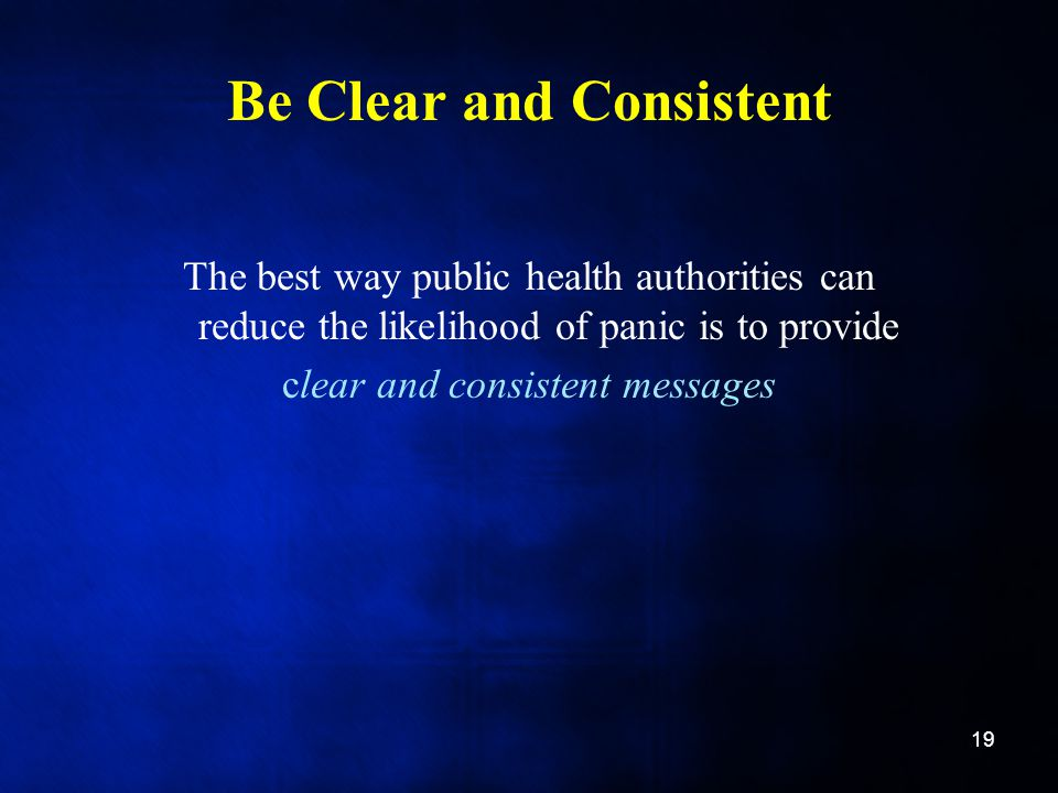 Be Clear and Consistent The best way public health authorities can reduce the likelihood of panic is to provide clear and consistent messages 19