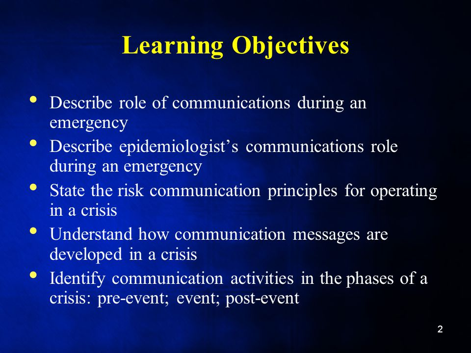 Learning Objectives Describe role of communications during an emergency Describe epidemiologist's communications role during an emergency State the risk communication principles for operating in a crisis Understand how communication messages are developed in a crisis Identify communication activities in the phases of a crisis: pre-event; event; post-event 2