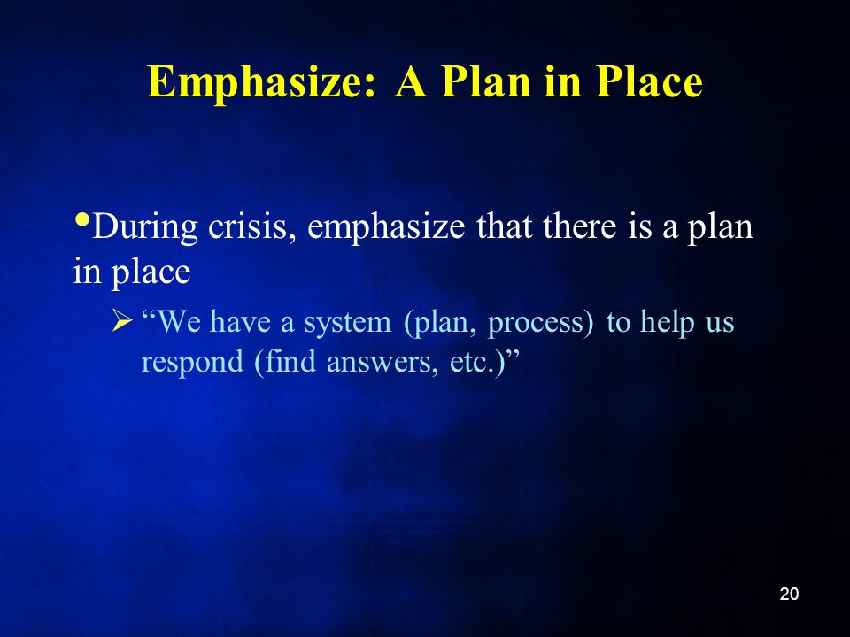 Emphasize: A Plan in Place During crisis, emphasize that there is a plan in place  We have a system (plan, process) to help us respond (find answers, etc.) 20