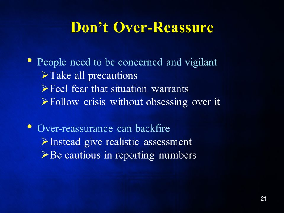 Don't Over-Reassure People need to be concerned and vigilant  Take all precautions  Feel fear that situation warrants  Follow crisis without obsessing over it Over-reassurance can backfire  Instead give realistic assessment  Be cautious in reporting numbers 21