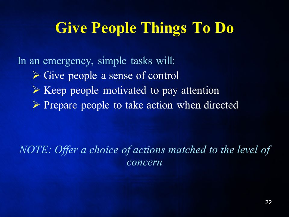 Give People Things To Do In an emergency, simple tasks will:  Give people a sense of control  Keep people motivated to pay attention  Prepare people to take action when directed NOTE: Offer a choice of actions matched to the level of concern 22