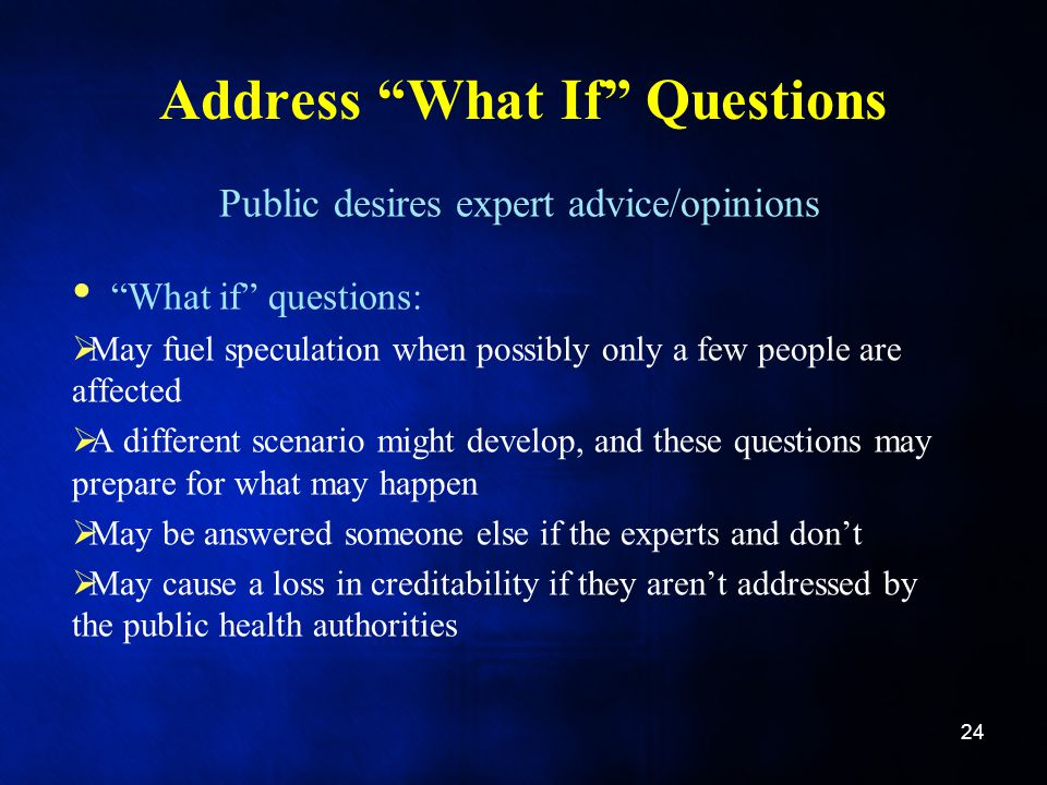 Address What If Questions Public desires expert advice/opinions What if questions:  May fuel speculation when possibly only a few people are affected  A different scenario might develop, and these questions may prepare for what may happen  May be answered someone else if the experts and don't  May cause a loss in creditability if they aren't addressed by the public health authorities 24