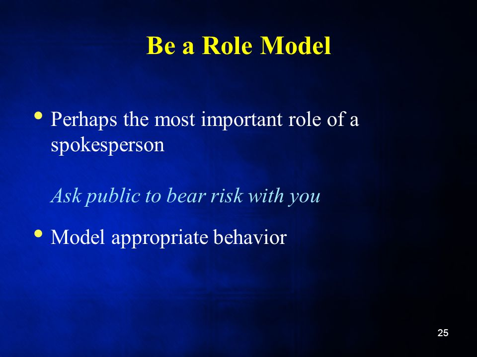 Be a Role Model Perhaps the most important role of a spokesperson Ask public to bear risk with you Model appropriate behavior 25
