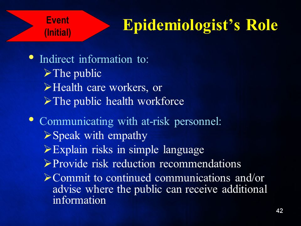 Epidemiologist's Role Indirect information to:  The public  Health care workers, or  The public health workforce Communicating with at-risk personnel:  Speak with empathy  Explain risks in simple language  Provide risk reduction recommendations  Commit to continued communications and/or advise where the public can receive additional information 42 Event (Initial)