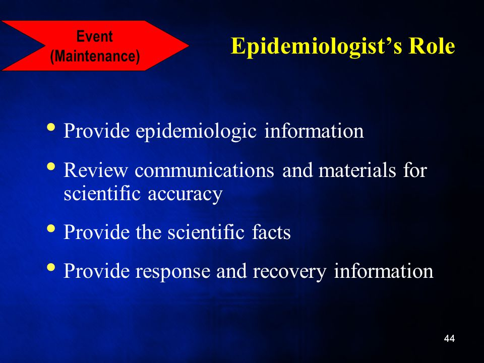 Epidemiologist's Role Provide epidemiologic information Review communications and materials for scientific accuracy Provide the scientific facts Provide response and recovery information 44 Event (Maintenance)