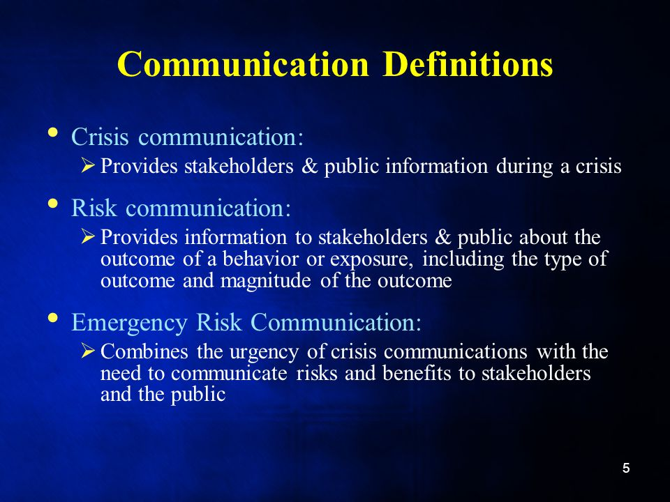 Communication Definitions Crisis communication:  Provides stakeholders & public information during a crisis Risk communication:  Provides information to stakeholders & public about the outcome of a behavior or exposure, including the type of outcome and magnitude of the outcome Emergency Risk Communication:  Combines the urgency of crisis communications with the need to communicate risks and benefits to stakeholders and the public 5