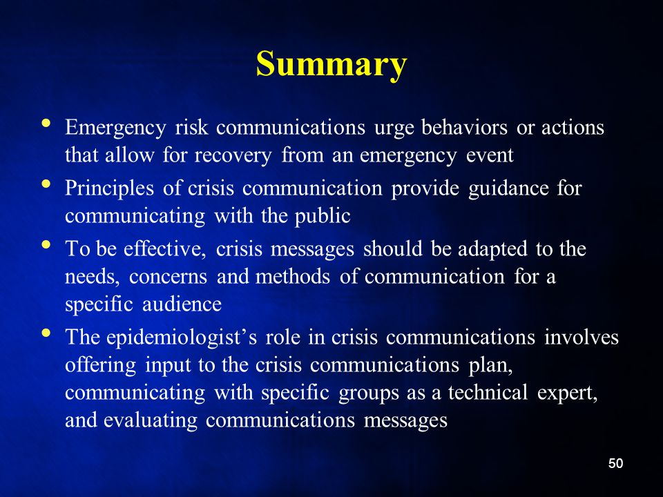 Summary Emergency risk communications urge behaviors or actions that allow for recovery from an emergency event Principles of crisis communication provide guidance for communicating with the public To be effective, crisis messages should be adapted to the needs, concerns and methods of communication for a specific audience The epidemiologist's role in crisis communications involves offering input to the crisis communications plan, communicating with specific groups as a technical expert, and evaluating communications messages 50