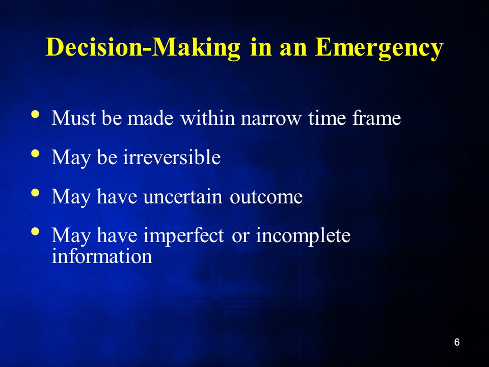 Decision-Making in an Emergency Must be made within narrow time frame May be irreversible May have uncertain outcome May have imperfect or incomplete information 6