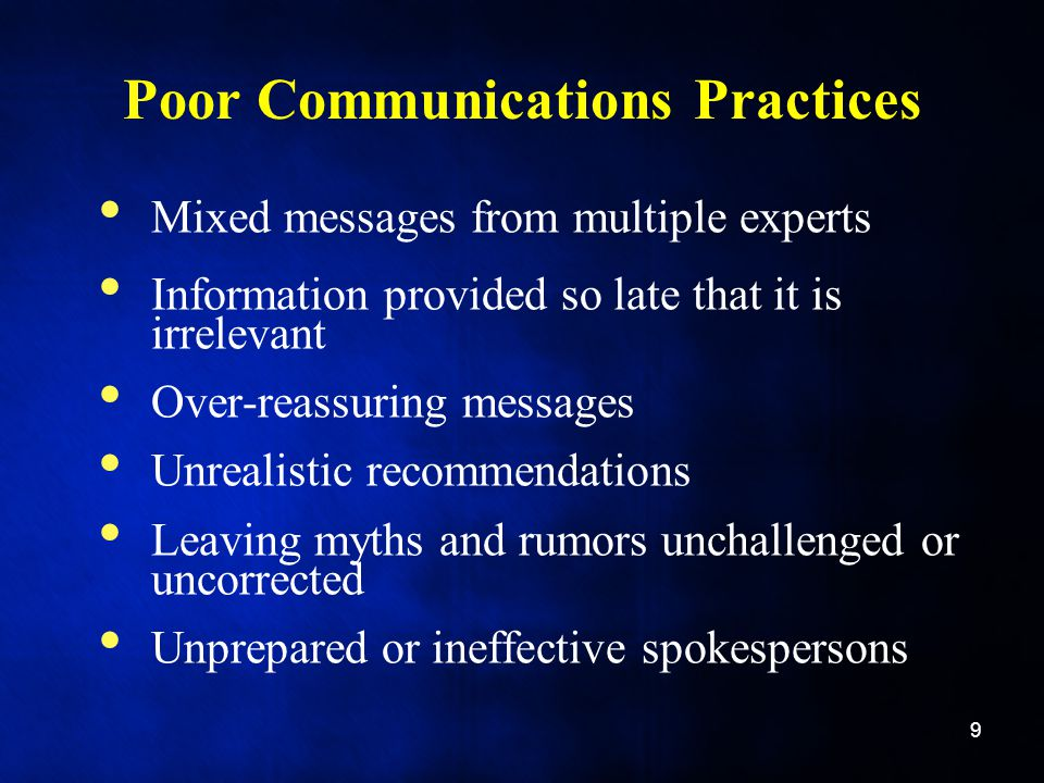 Poor Communications Practices Mixed messages from multiple experts Information provided so late that it is irrelevant Over-reassuring messages Unrealistic recommendations Leaving myths and rumors unchallenged or uncorrected Unprepared or ineffective spokespersons 9