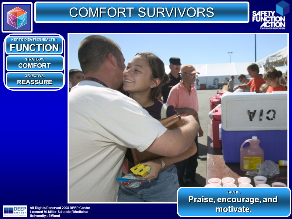 COMFORT SURVIVORS KEY TO DISASTER HEALTH: FUNCTION STRATEGY:COMFORT OBJECTIVE:REASSURE TACTIC: Praise, encourage, and motivate.