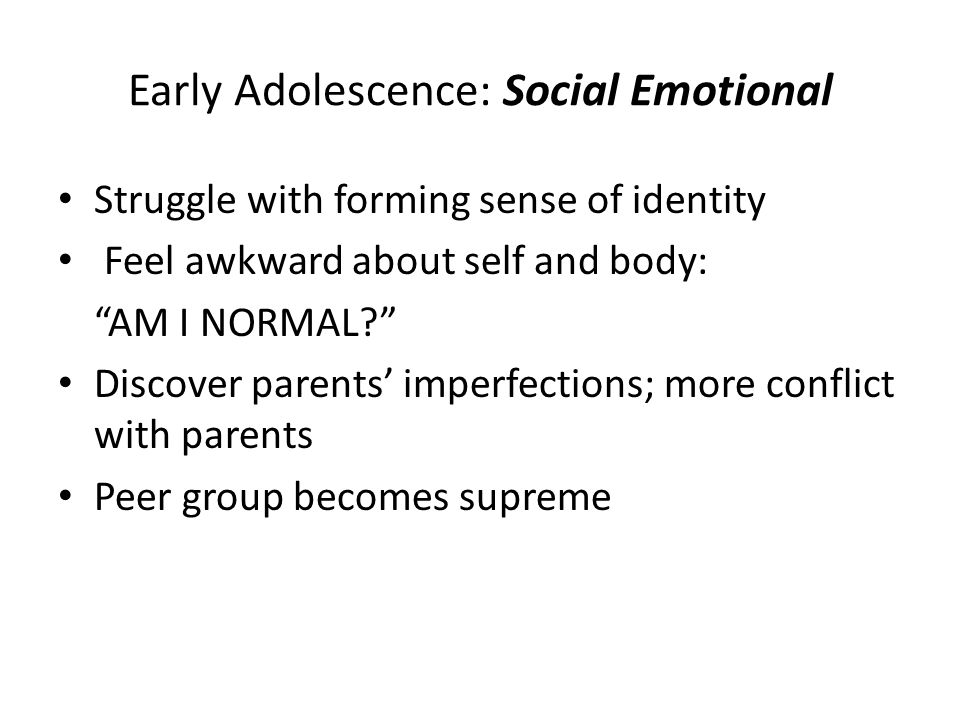 """Early Adolescence: Social Emotional Struggle with forming sense of identity Feel awkward about self and body: """"AM I NORMAL?"""" Discover parents' imperfe"""