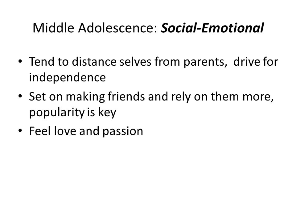 Middle Adolescence: Social-Emotional Tend to distance selves from parents, drive for independence Set on making friends and rely on them more, popular