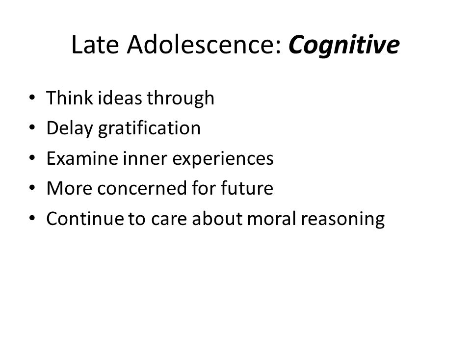 Late Adolescence: Cognitive Think ideas through Delay gratification Examine inner experiences More concerned for future Continue to care about moral r