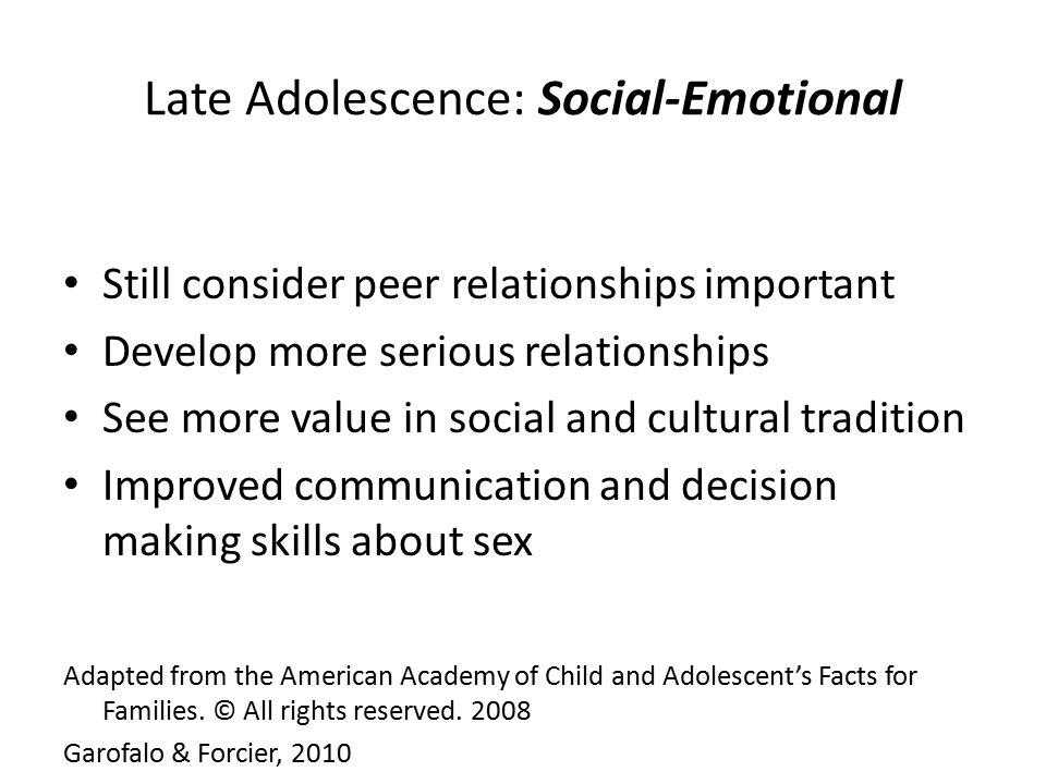 Late Adolescence: Social-Emotional Still consider peer relationships important Develop more serious relationships See more value in social and cultura