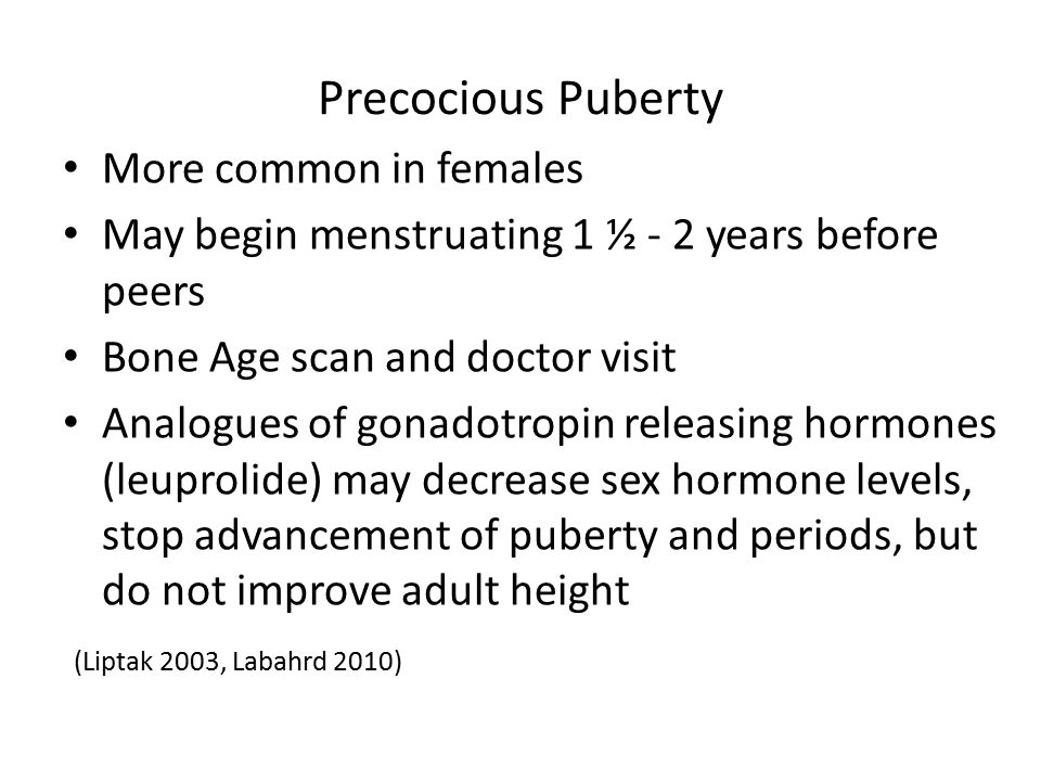Precocious Puberty More common in females May begin menstruating 1 ½ - 2 years before peers Bone Age scan and doctor visit Analogues of gonadotropin r