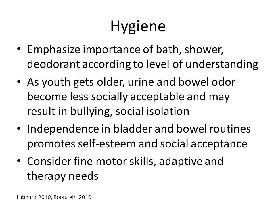Hygiene Emphasize importance of bath, shower, deodorant according to level of understanding As youth gets older, urine and bowel odor become less soci