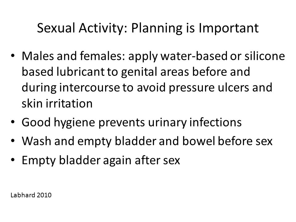 Sexual Activity: Planning is Important Males and females: apply water-based or silicone based lubricant to genital areas before and during intercourse