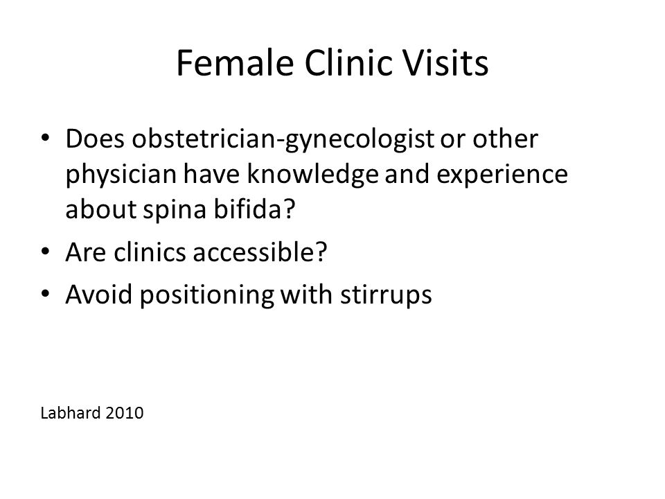 Female Clinic Visits Does obstetrician-gynecologist or other physician have knowledge and experience about spina bifida? Are clinics accessible? Avoid