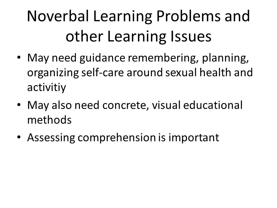 Noverbal Learning Problems and other Learning Issues May need guidance remembering, planning, organizing self-care around sexual health and activitiy