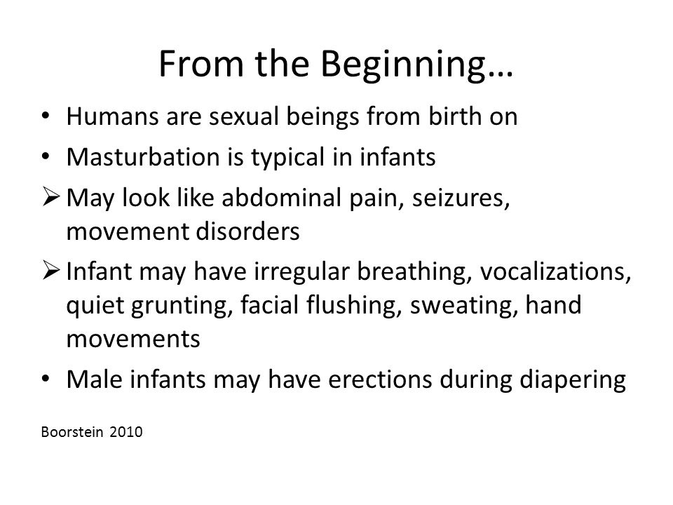 From the Beginning… Humans are sexual beings from birth on Masturbation is typical in infants  May look like abdominal pain, seizures, movement disor