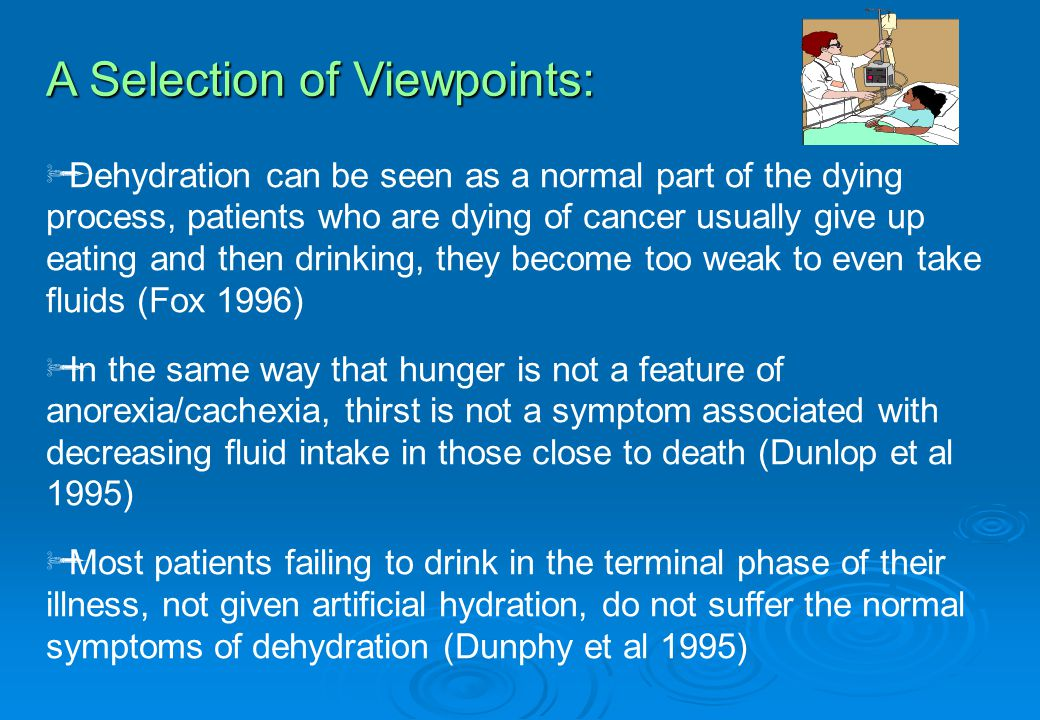  Dehydration can be seen as a normal part of the dying process, patients who are dying of cancer usually give up eating and then drinking, they become too weak to even take fluids (Fox 1996)  In the same way that hunger is not a feature of anorexia/cachexia, thirst is not a symptom associated with decreasing fluid intake in those close to death (Dunlop et al 1995)  Most patients failing to drink in the terminal phase of their illness, not given artificial hydration, do not suffer the normal symptoms of dehydration (Dunphy et al 1995) A Selection of Viewpoints: