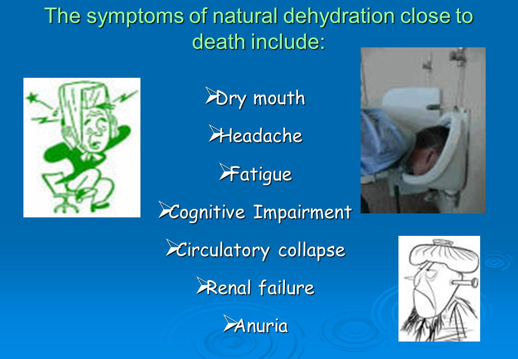 The symptoms of natural dehydration close to death include:  Dry mouth  Headache  Fatigue  Cognitive Impairment  Circulatory collapse  Renal failure  Anuria