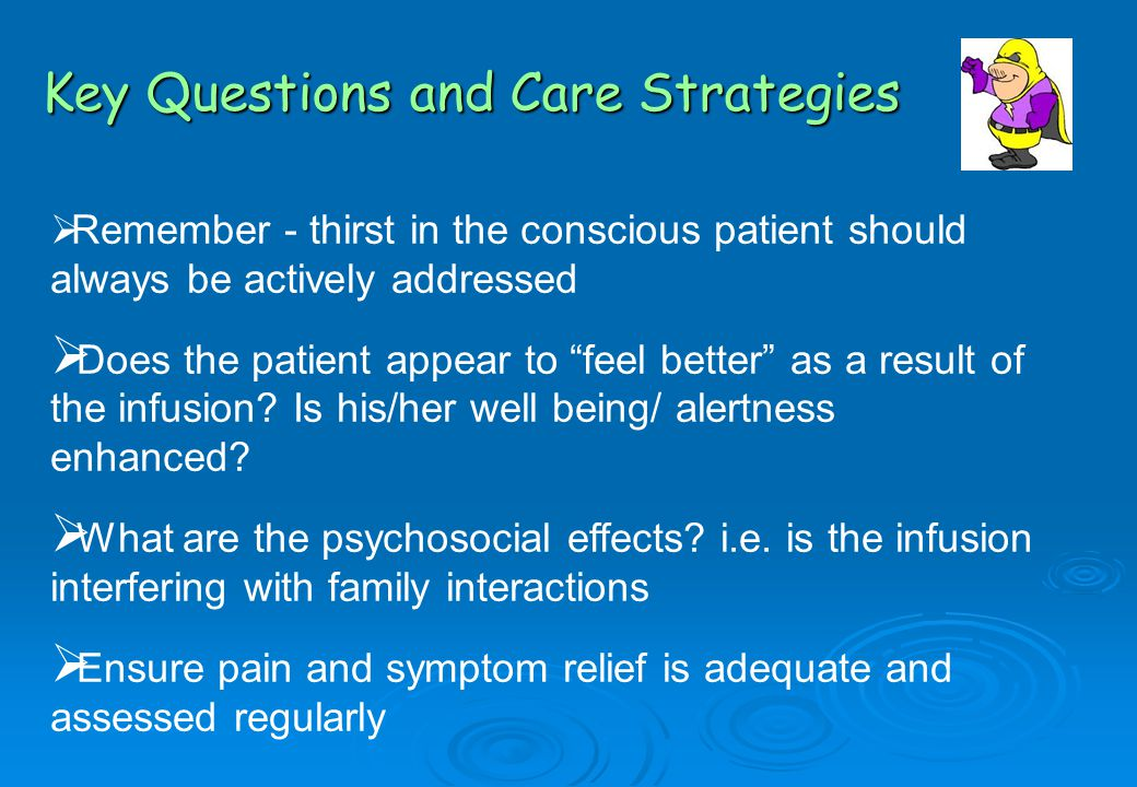  Remember - thirst in the conscious patient should always be actively addressed  Does the patient appear to feel better as a result of the infusion.