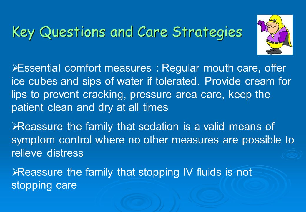  Essential comfort measures : Regular mouth care, offer ice cubes and sips of water if tolerated.