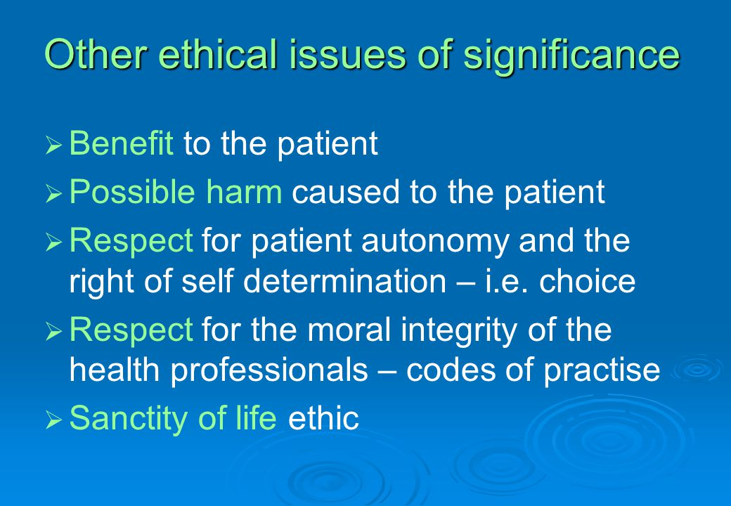   Benefit to the patient   Possible harm caused to the patient   Respect for patient autonomy and the right of self determination – i.e.