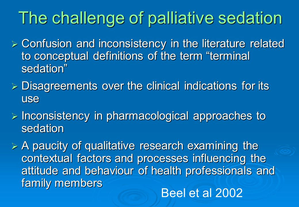 The challenge of palliative sedation  Confusion and inconsistency in the literature related to conceptual definitions of the term terminal sedation  Disagreements over the clinical indications for its use  Inconsistency in pharmacological approaches to sedation  A paucity of qualitative research examining the contextual factors and processes influencing the attitude and behaviour of health professionals and family members Beel et al 2002