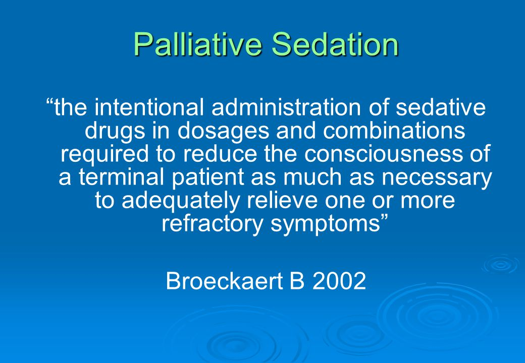 Palliative Sedation the intentional administration of sedative drugs in dosages and combinations required to reduce the consciousness of a terminal patient as much as necessary to adequately relieve one or more refractory symptoms Broeckaert B 2002