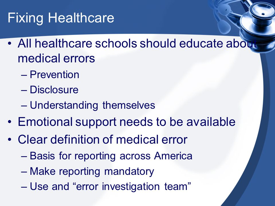 Fixing Healthcare All healthcare schools should educate about medical errors –Prevention –Disclosure –Understanding themselves Emotional support needs to be available Clear definition of medical error –Basis for reporting across America –Make reporting mandatory –Use and error investigation team