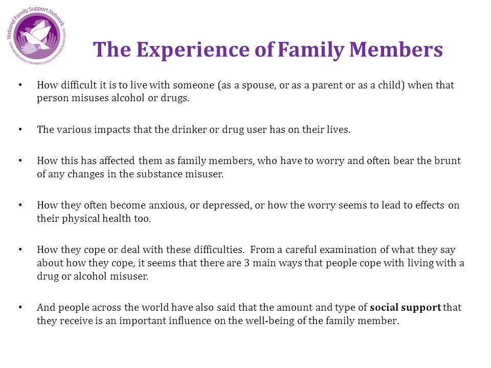 The Experience of Family Members How difficult it is to live with someone (as a spouse, or as a parent or as a child) when that person misuses alcohol or drugs.