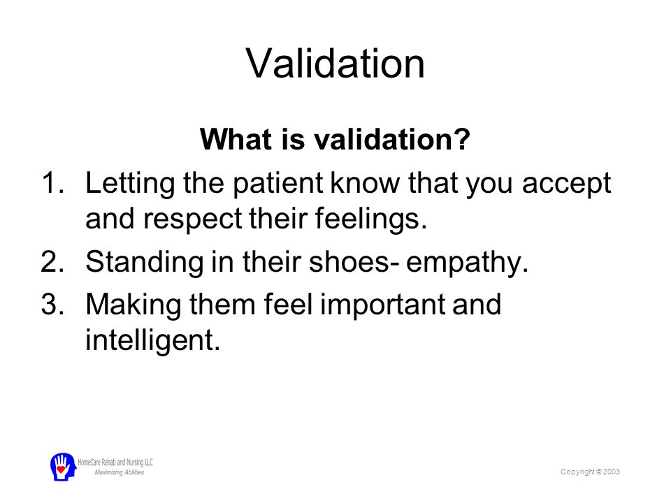 Validation What is validation? 1.Letting the patient know that you accept and respect their feelings. 2.Standing in their shoes- empathy. 3.Making the