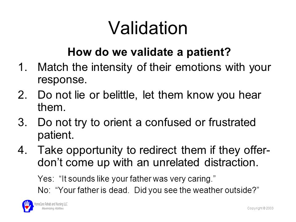 Validation How do we validate a patient? 1.Match the intensity of their emotions with your response. 2.Do not lie or belittle, let them know you hear