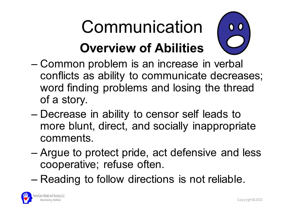 Communication Overview of Abilities –Common problem is an increase in verbal conflicts as ability to communicate decreases; word finding problems and losing the thread of a story.