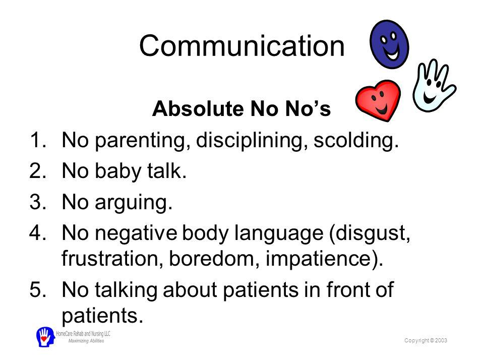Communication Absolute No No's 1.No parenting, disciplining, scolding. 2.No baby talk. 3.No arguing. 4.No negative body language (disgust, frustration