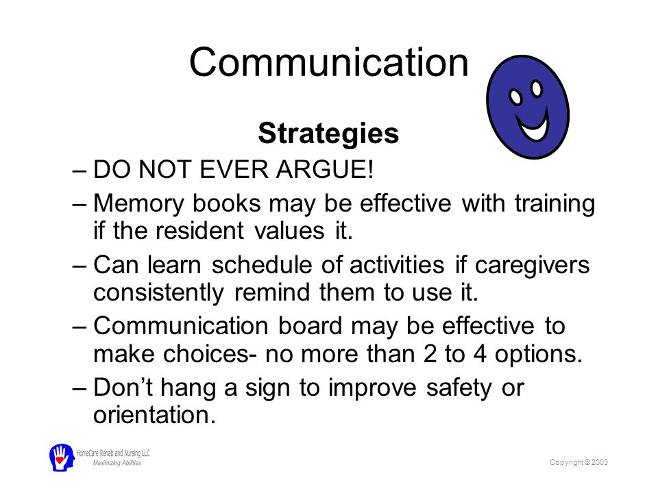 Communication Strategies –DO NOT EVER ARGUE! –Memory books may be effective with training if the resident values it. –Can learn schedule of activities