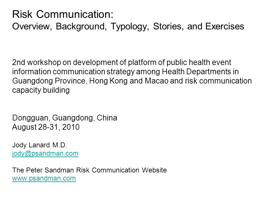 Risk Communication: Overview, Background, Typology, Stories, and Exercises 2nd workshop on development of platform of public health event information communication strategy among Health Departments in Guangdong Province, Hong Kong and Macao and risk communication capacity building Dongguan, Guangdong, China August 28-31, 2010 Jody Lanard M.D.