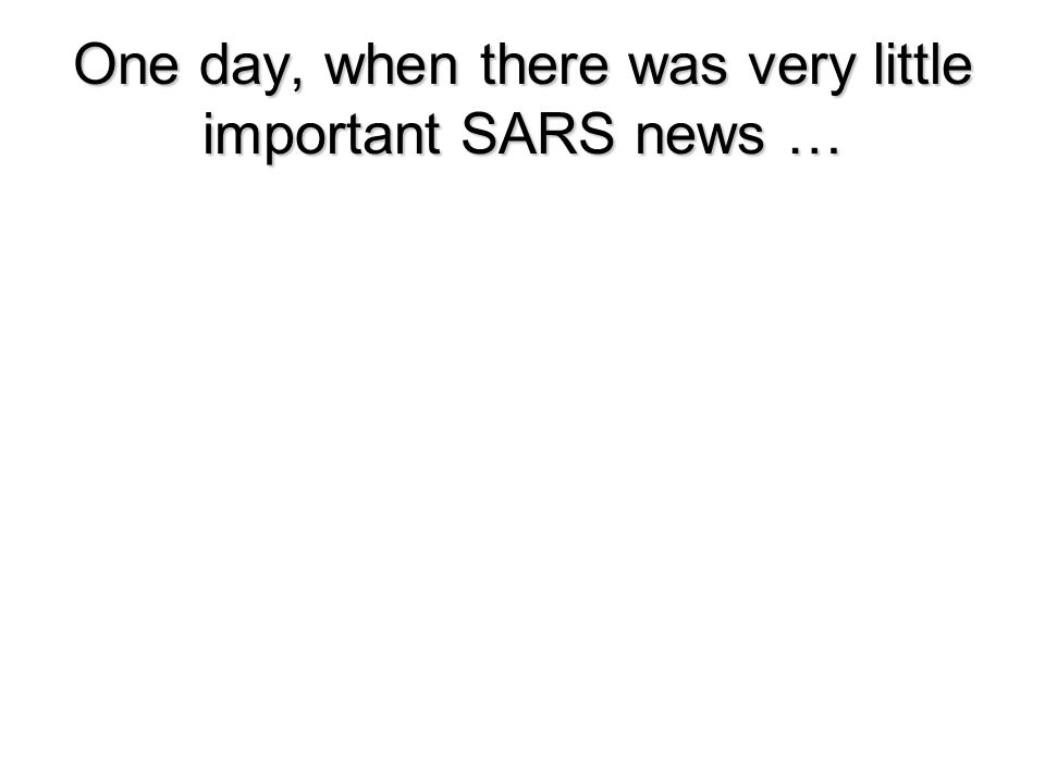 One day, when there was very little important SARS news … Copyright 2006 Peter Sandman and Jody Lanard