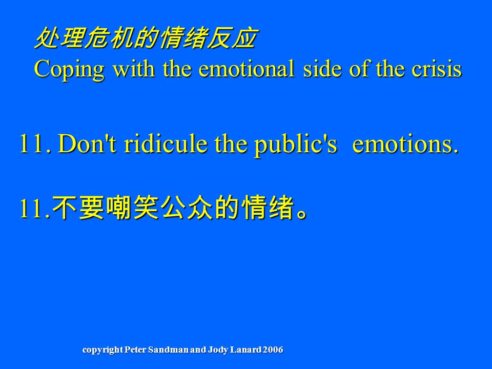 11.Don't ridicule the public's emotions. 11. 不要嘲笑公众的情绪。 处理危机的情绪反应 Coping with the emotional side of the crisis copyright Peter Sandman and Jody Lanard