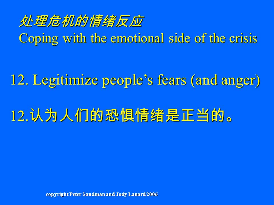 12. Legitimize people's fears (and anger) 12. 认为人们的恐惧情绪是正当的。 处理危机的情绪反应 Coping with the emotional side of the crisis copyright Peter Sandman and Jody L
